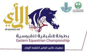 """أمانة الشرقية: تطلق غدا الجمعة بطولة الشرقية للفروسية """"عز وهيبة"""""""